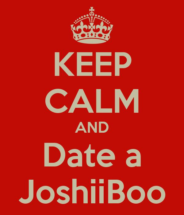 KEEP CALM AND Date a JoshiiBoo