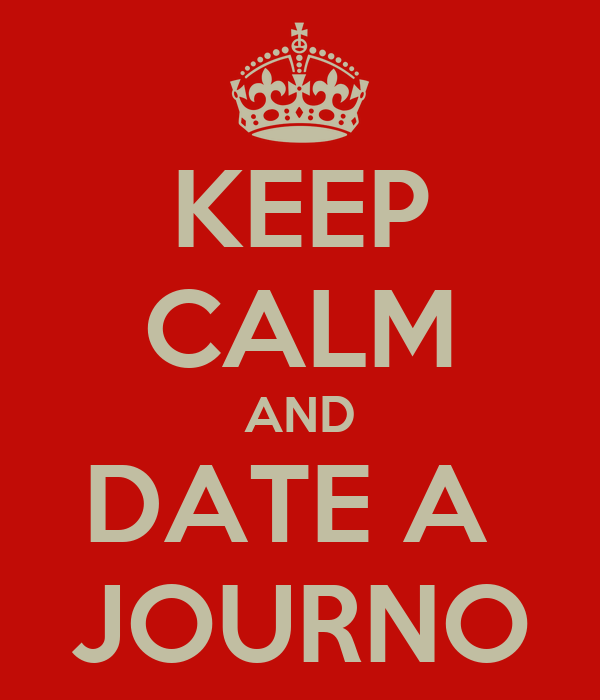 KEEP CALM AND DATE A  JOURNO