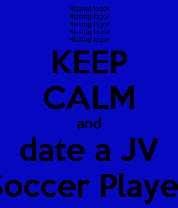 KEEP CALM and date a JV Soccer Player
