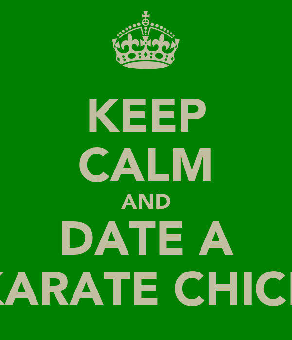 KEEP CALM AND DATE A KARATE CHICK