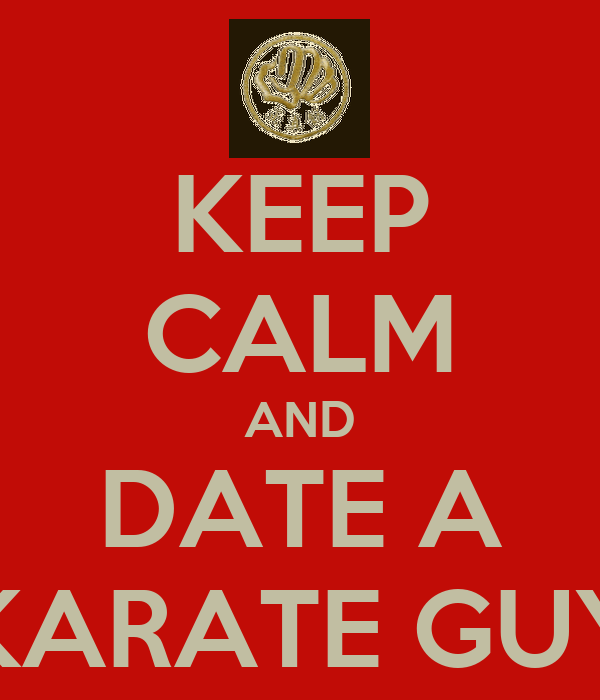 KEEP CALM AND DATE A KARATE GUY