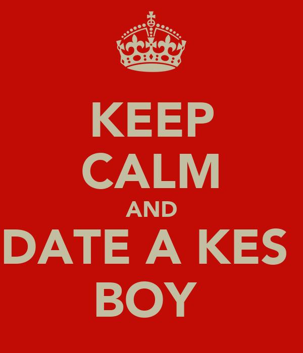KEEP CALM AND DATE A KES  BOY