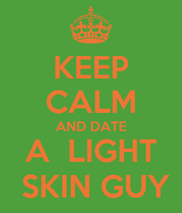 KEEP CALM AND DATE A  LIGHT  SKIN GUY