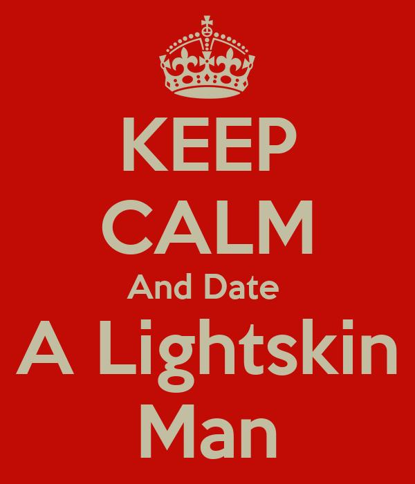 KEEP CALM And Date  A Lightskin Man