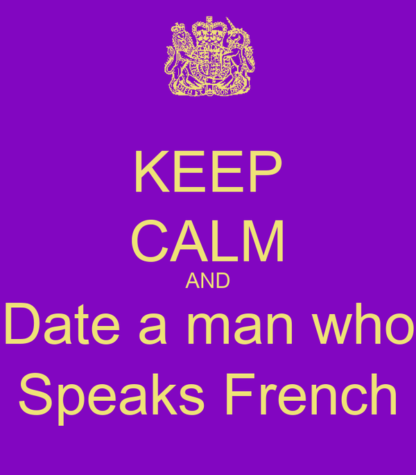 KEEP CALM AND Date a man who Speaks French