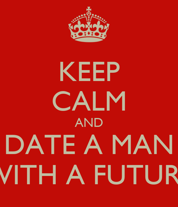 KEEP CALM AND DATE A MAN WITH A FUTURE