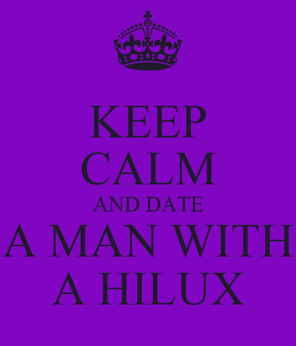 KEEP CALM AND DATE A MAN WITH A HILUX