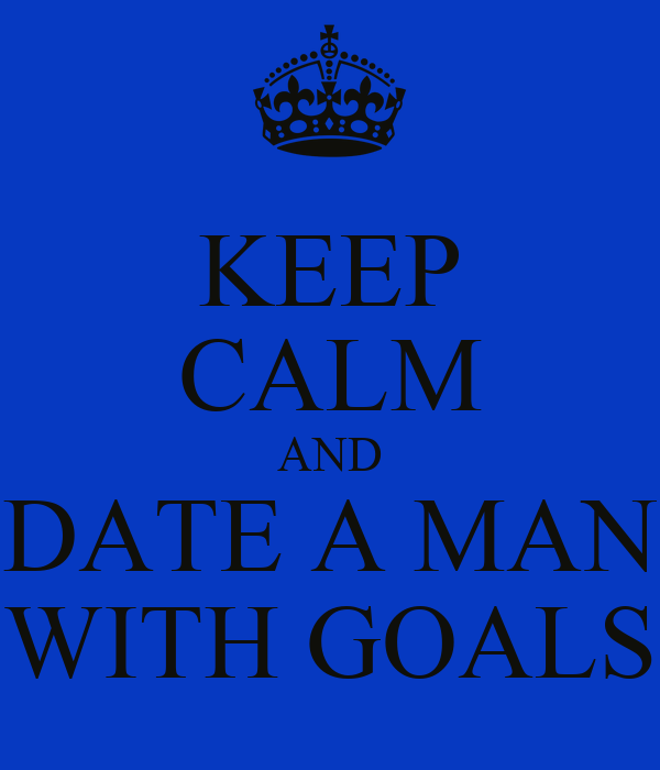 KEEP CALM AND DATE A MAN WITH GOALS
