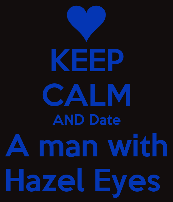 KEEP CALM AND Date A man with Hazel Eyes