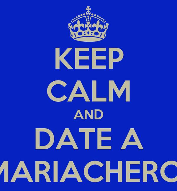 KEEP CALM AND DATE A MARIACHERO
