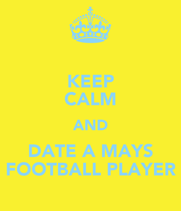 KEEP CALM AND DATE A MAYS FOOTBALL PLAYER