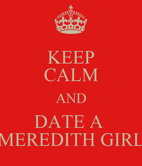KEEP CALM AND DATE A  MEREDITH GIRL
