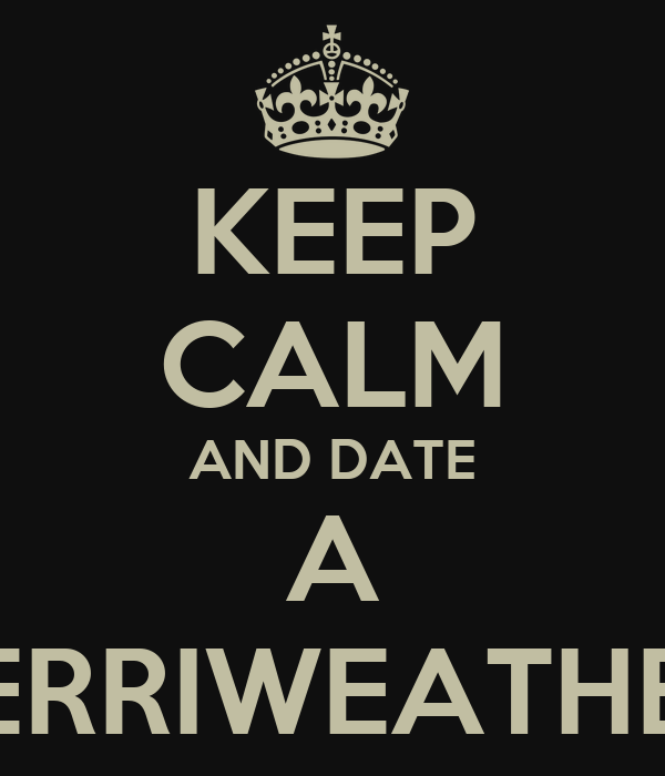 KEEP CALM AND DATE A MERRIWEATHER