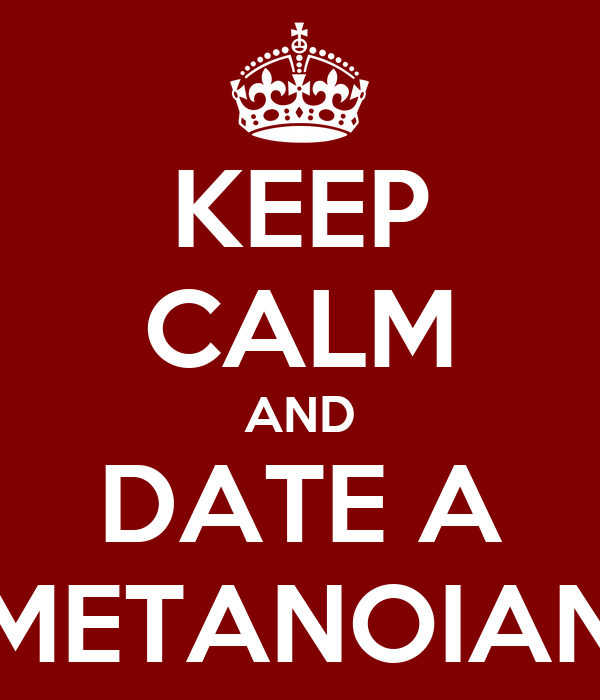 KEEP CALM AND DATE A METANOIAN