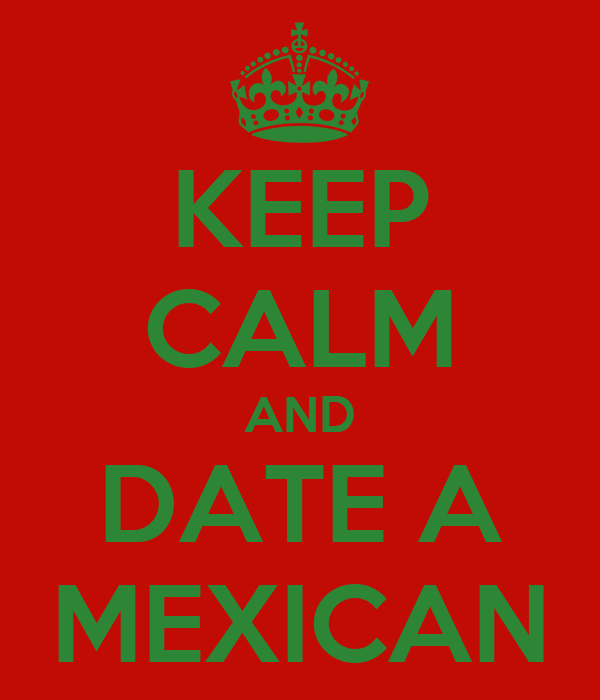 KEEP CALM AND DATE A MEXICAN