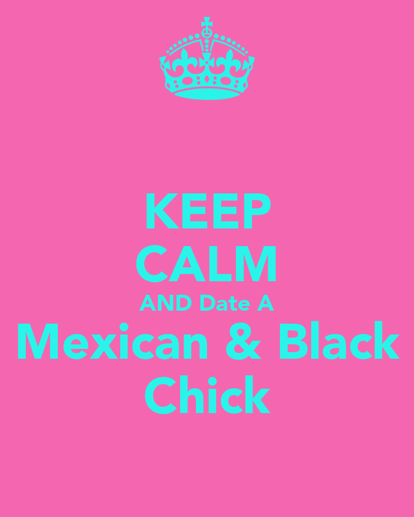KEEP CALM AND Date A Mexican & Black Chick
