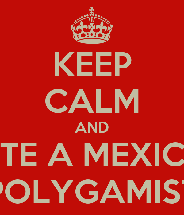 KEEP CALM AND DATE A MEXICAN POLYGAMIST