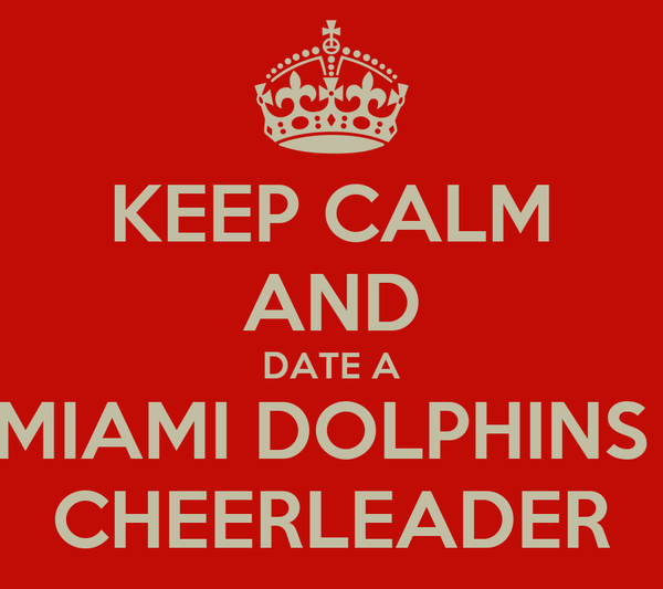 KEEP CALM AND DATE A MIAMI DOLPHINS  CHEERLEADER