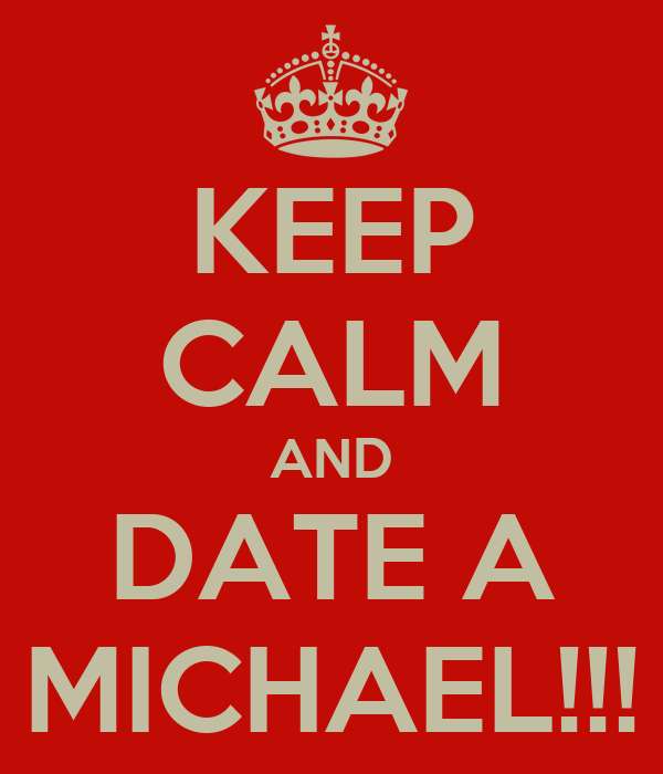KEEP CALM AND DATE A MICHAEL!!!
