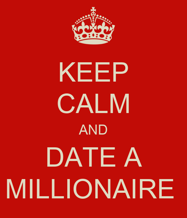 KEEP CALM AND DATE A MILLIONAIRE