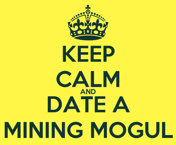 KEEP CALM AND DATE A MINING MOGUL