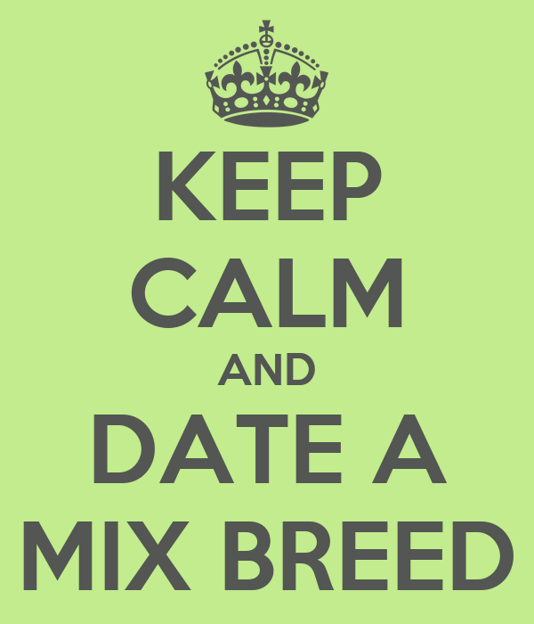 KEEP CALM AND DATE A MIX BREED