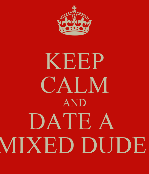 KEEP CALM AND DATE A  MIXED DUDE