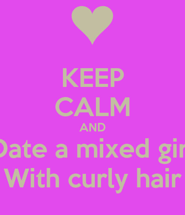 KEEP CALM AND Date a mixed girl With curly hair