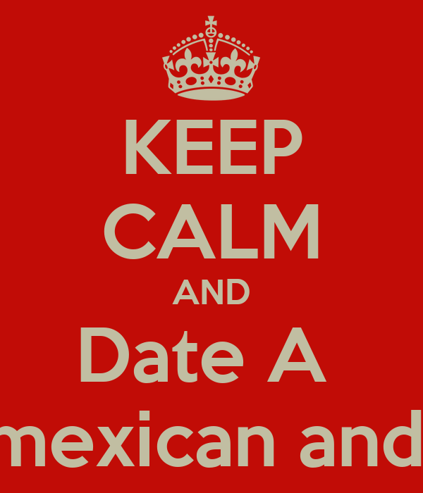 KEEP CALM AND Date A  Mixture of mexican and salvadoran