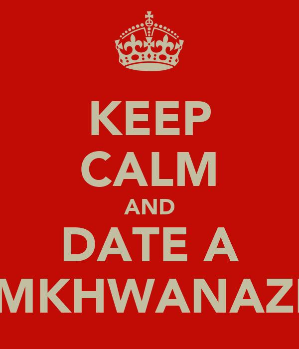 KEEP CALM AND DATE A MKHWANAZI