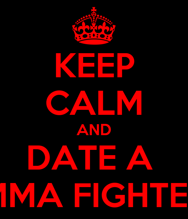 KEEP CALM AND DATE A  MMA FIGHTER