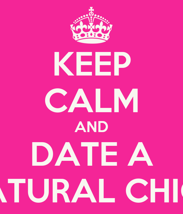 KEEP CALM AND DATE A NATURAL CHICK
