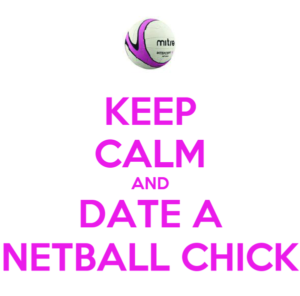 KEEP CALM AND DATE A NETBALL CHICK