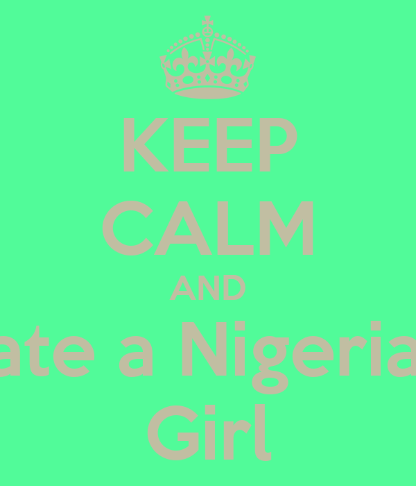 KEEP CALM AND Date a Nigerian  Girl