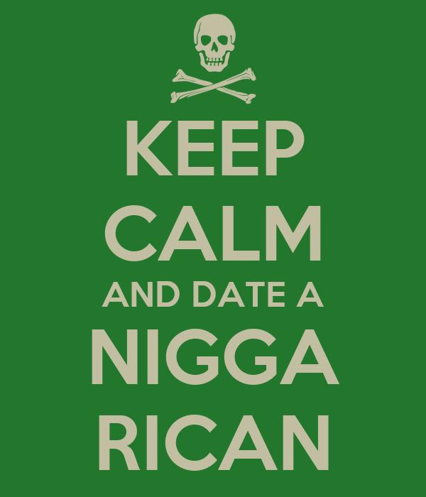 KEEP CALM AND DATE A NIGGA RICAN
