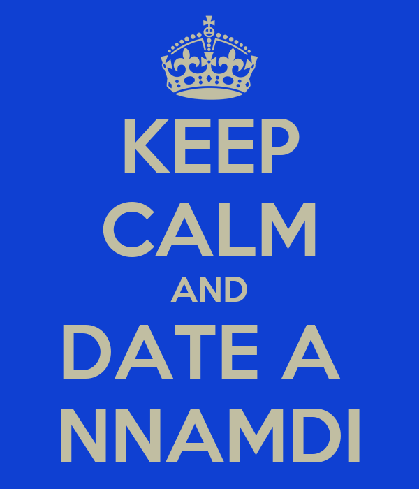 KEEP CALM AND DATE A  NNAMDI