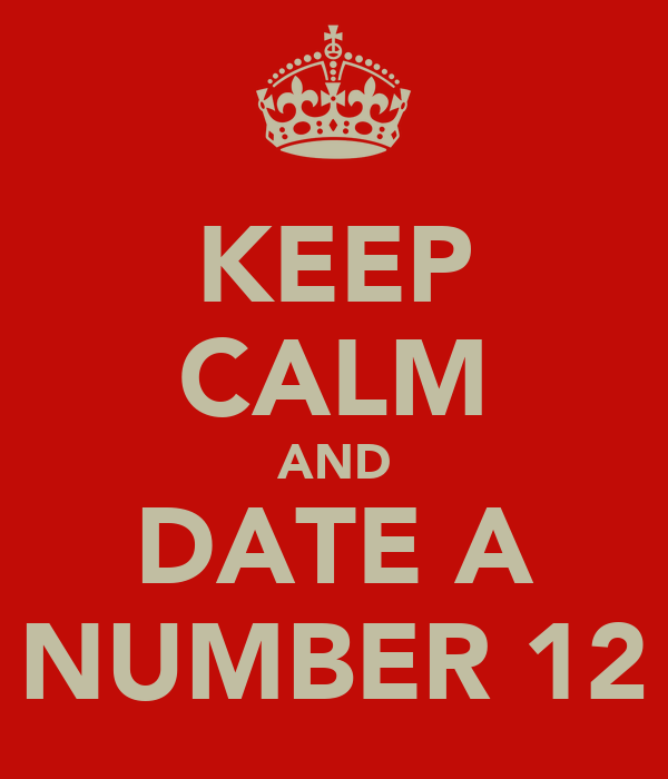 KEEP CALM AND DATE A NUMBER 12