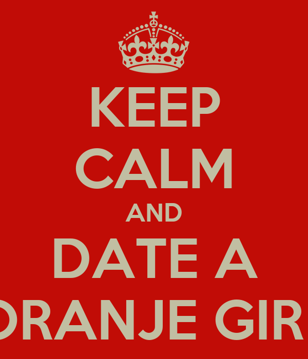 KEEP CALM AND DATE A ORANJE GIRL
