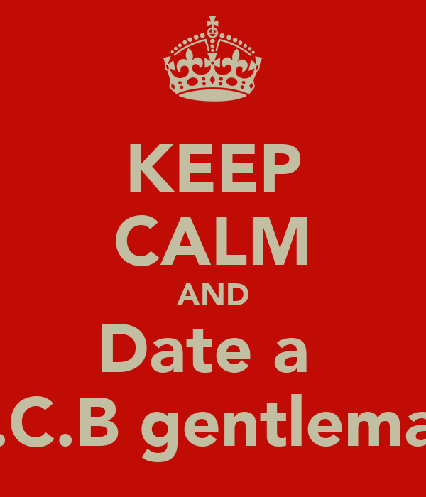 KEEP CALM AND Date a  P.C.B gentleman