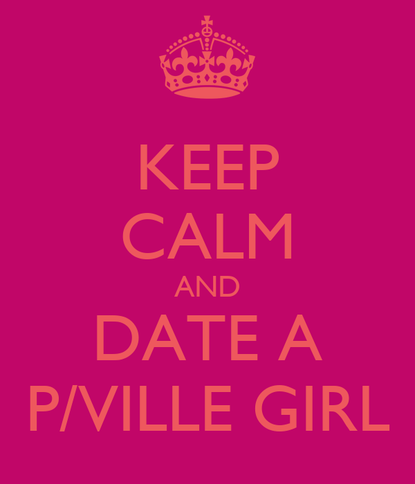 KEEP CALM AND DATE A P/VILLE GIRL