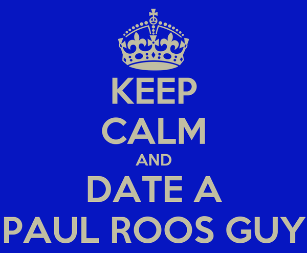 KEEP CALM AND DATE A PAUL ROOS GUY