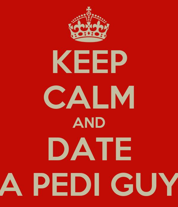 KEEP CALM AND DATE A PEDI GUY
