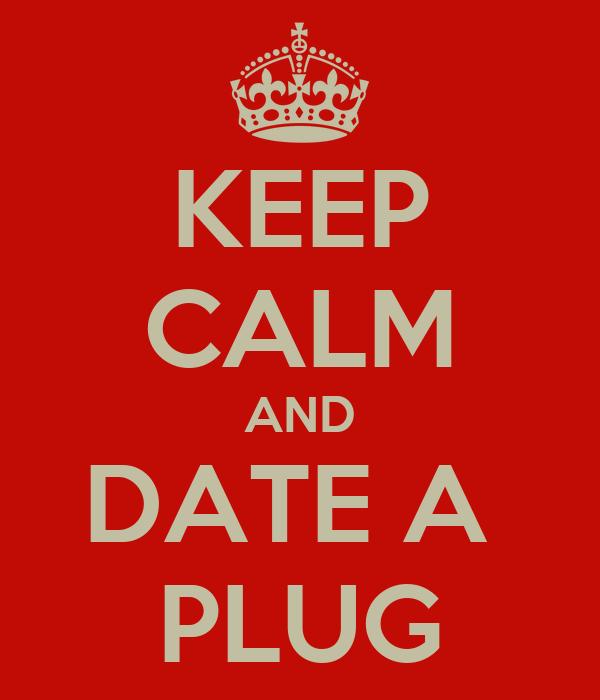 KEEP CALM AND DATE A  PLUG