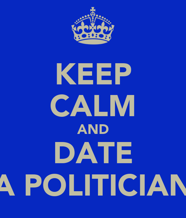 KEEP CALM AND DATE A POLITICIAN