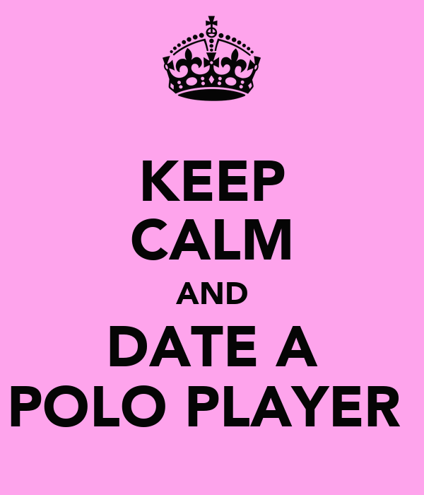 KEEP CALM AND DATE A POLO PLAYER