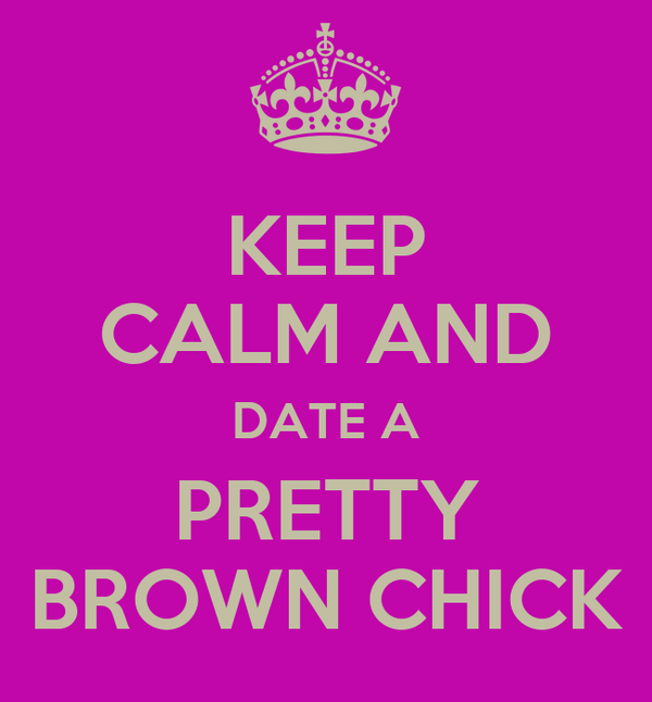 KEEP CALM AND DATE A PRETTY BROWN CHICK