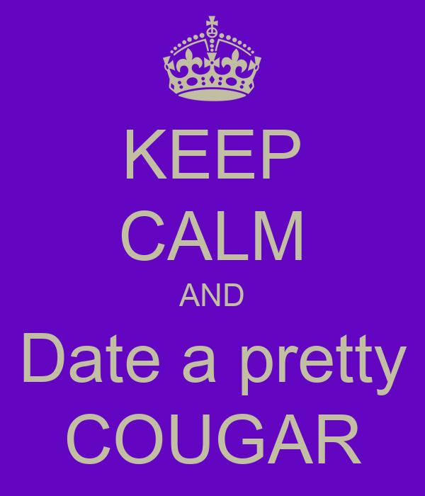 KEEP CALM AND Date a pretty COUGAR