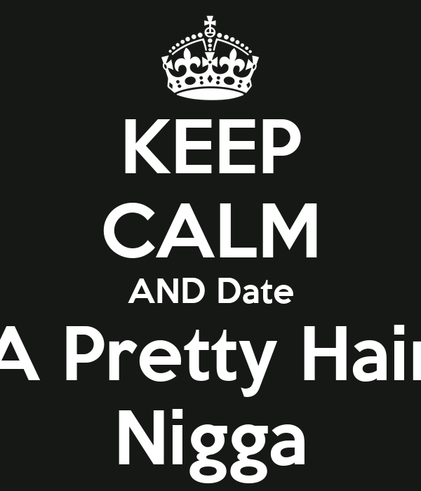 KEEP CALM AND Date A Pretty Hair Nigga