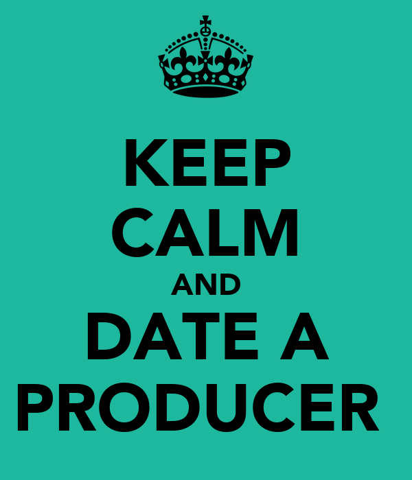 KEEP CALM AND DATE A PRODUCER