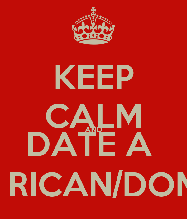 KEEP CALM AND DATE A  PUERTO RICAN/DOMINICAN